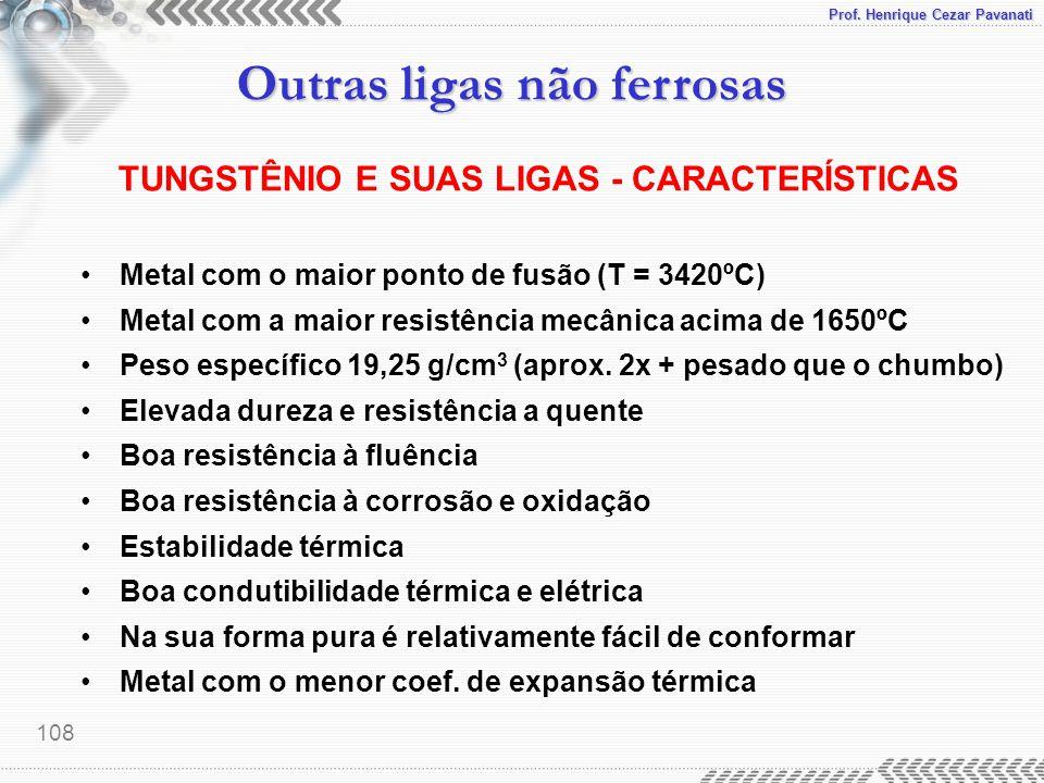 Prof. Henrique Cezar Pavanati Outras ligas não ferrosas 108 TUNGSTÊNIO E SUAS LIGAS - CARACTERÍSTICAS Metal com o maior ponto de fusão (T = 3420ºC) Me