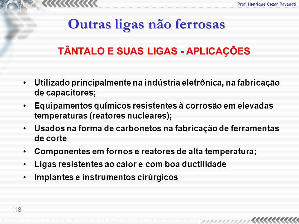 Prof. Henrique Cezar Pavanati Outras ligas não ferrosas 118 TÂNTALO E SUAS LIGAS - APLICAÇÕES Utilizado principalmente na indústria eletrônica, na fab