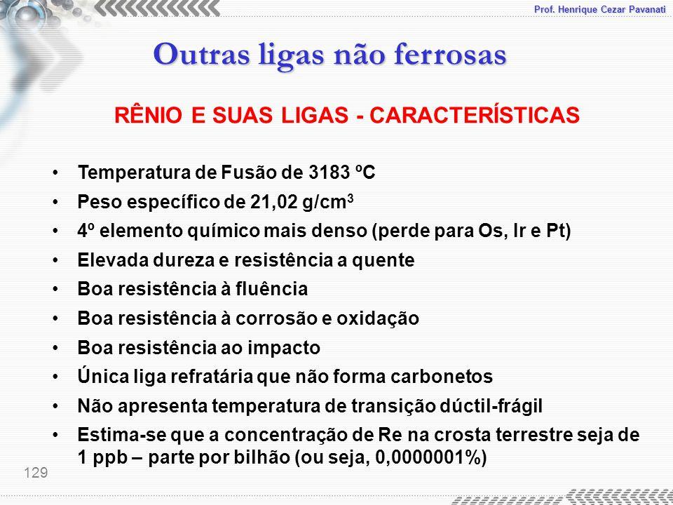 Prof. Henrique Cezar Pavanati Outras ligas não ferrosas 129 RÊNIO E SUAS LIGAS - CARACTERÍSTICAS Temperatura de Fusão de 3183 ºC Peso específico de 21