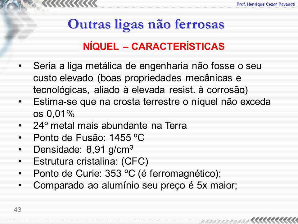 Prof. Henrique Cezar Pavanati Outras ligas não ferrosas 43 NÍQUEL – CARACTERÍSTICAS Seria a liga metálica de engenharia não fosse o seu custo elevado