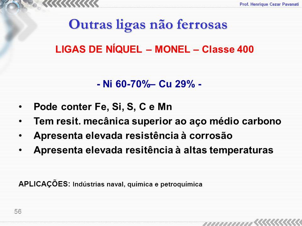 Prof. Henrique Cezar Pavanati Outras ligas não ferrosas 56 - Ni 60-70%– Cu 29% - Pode conter Fe, Si, S, C e Mn Tem resit. mecânica superior ao aço méd