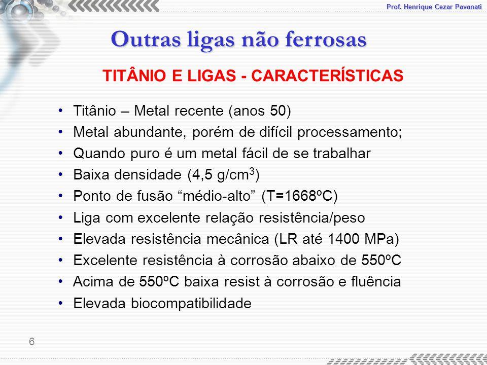 Prof. Henrique Cezar Pavanati Outras ligas não ferrosas 6 Titânio – Metal recente (anos 50) Metal abundante, porém de difícil processamento; Quando pu