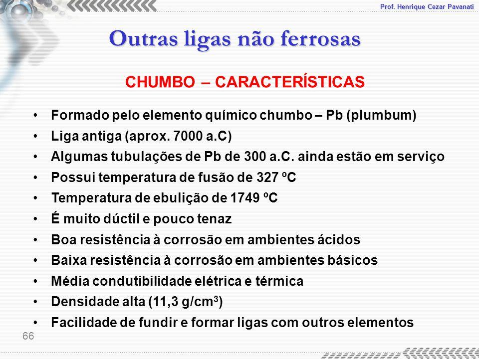 Prof. Henrique Cezar Pavanati Outras ligas não ferrosas 66 CHUMBO – CARACTERÍSTICAS Formado pelo elemento químico chumbo – Pb (plumbum) Liga antiga (a