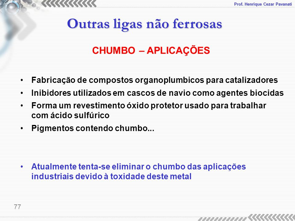 Prof. Henrique Cezar Pavanati Outras ligas não ferrosas 77 CHUMBO – APLICAÇÕES Fabricação de compostos organoplumbicos para catalizadores Inibidores u