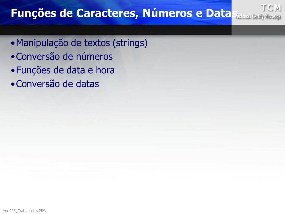Funções de Caracteres, Números e Datas Ver 053_Tratamentos.PRW Manipulação de textos (strings) Conversão de números Funções de data e hora Conversão d