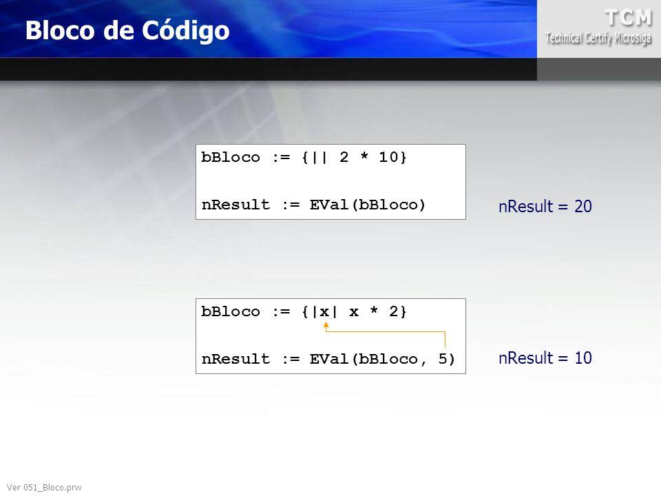 Bloco de Código bBloco := {|| 2 * 10} nResult := EVal(bBloco) bBloco := {|x| x * 2} nResult := EVal(bBloco, 5) nResult = 20 nResult = 10 Ver 051_Bloco