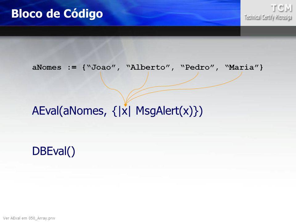 "Ver AEval em 050_Array.prw aNomes := {""Joao"", ""Alberto"", ""Pedro"", ""Maria""} AEval(aNomes, {|x| MsgAlert(x)}) DBEval() Bloco de Código"