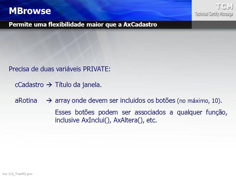 MBrowse Ver 110_TranM1.prw Precisa de duas variáveis PRIVATE: cCadastro  Título da janela. aRotina  array onde devem ser incluidos os botões (no máx