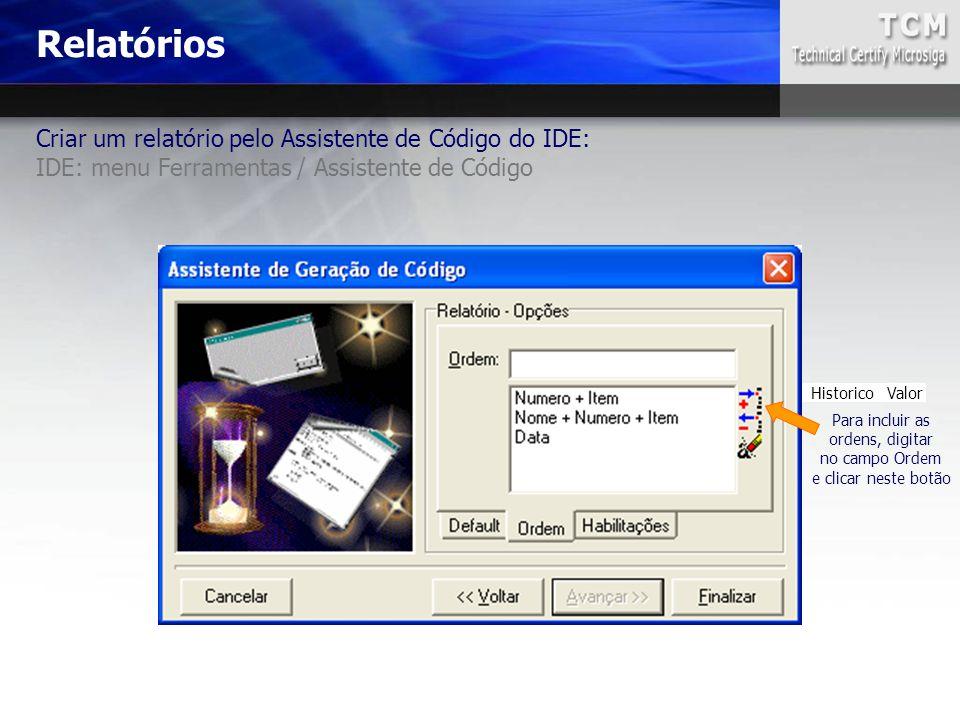 Criar um relatório pelo Assistente de Código do IDE: IDE: menu Ferramentas / Assistente de Código Nome Data Numero Item Tipo Historico Valor Para incl