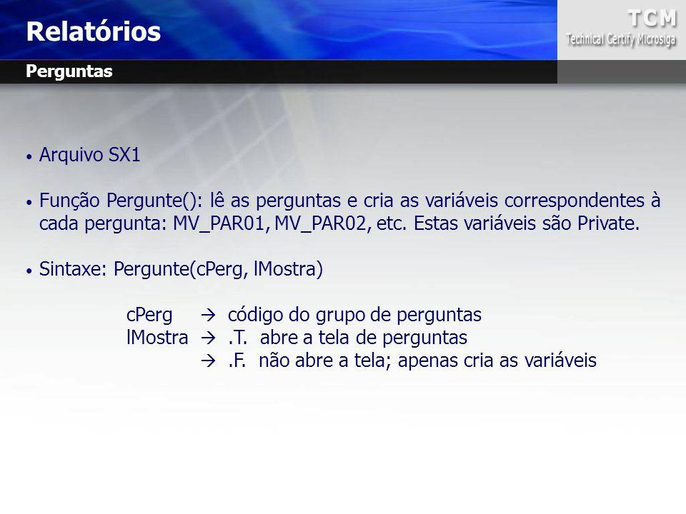 Arquivo SX1 Função Pergunte(): lê as perguntas e cria as variáveis correspondentes à cada pergunta: MV_PAR01, MV_PAR02, etc. Estas variáveis são Priva