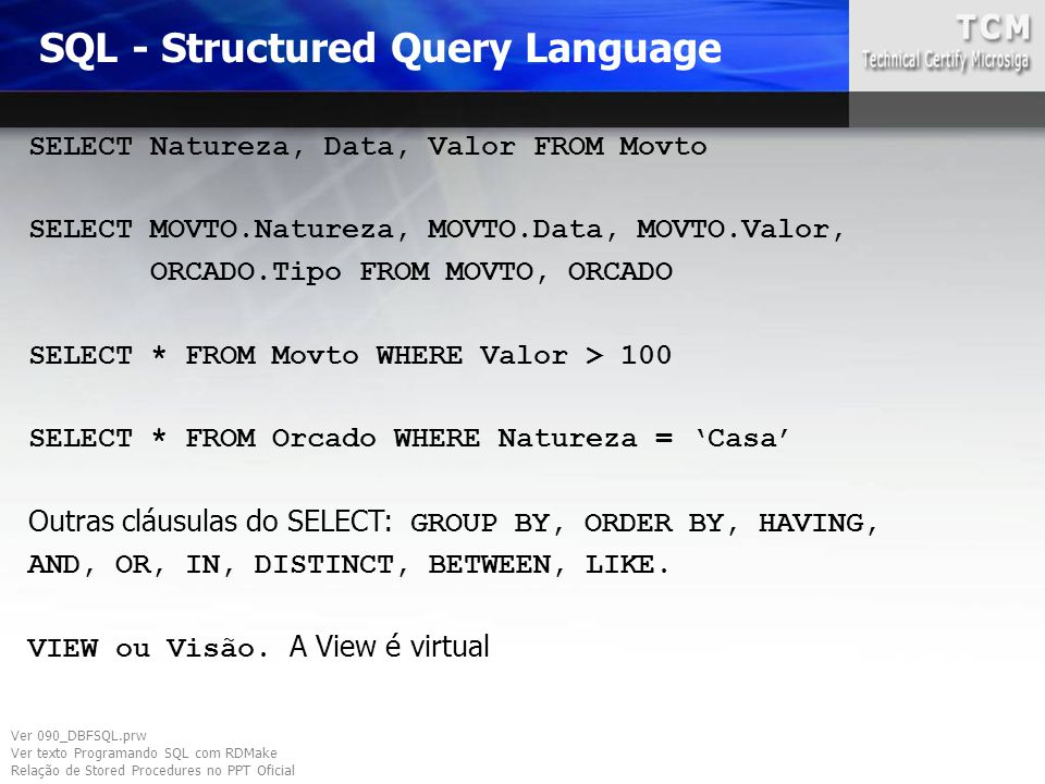SQL - Structured Query Language SELECT Natureza, Data, Valor FROM Movto SELECT MOVTO.Natureza, MOVTO.Data, MOVTO.Valor, ORCADO.Tipo FROM MOVTO, ORCADO SELECT * FROM Movto WHERE Valor > 100 SELECT * FROM Orcado WHERE Natureza = 'Casa' Outras cláusulas do SELECT: GROUP BY, ORDER BY, HAVING, AND, OR, IN, DISTINCT, BETWEEN, LIKE.