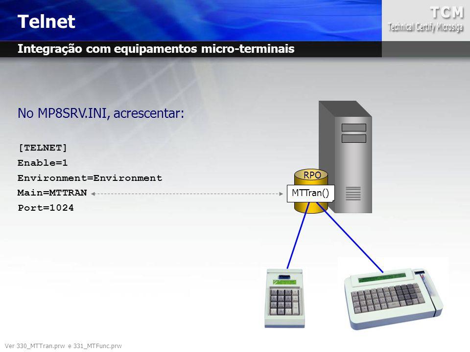 Telnet No MP8SRV.INI, acrescentar: [TELNET] Enable=1 Environment=Environment Main=MTTRAN Port=1024 RPO MTTran() Ver 330_MTTran.prw e 331_MTFunc.prw In