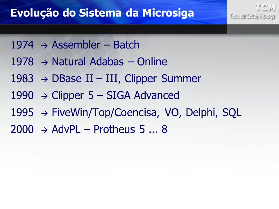 1974  Assembler – Batch 1978  Natural Adabas – Online 1983  DBase II – III, Clipper Summer 1990  Clipper 5 – SIGA Advanced 1995  FiveWin/Top/Coen