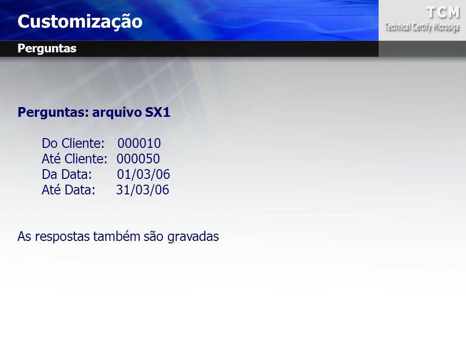 Perguntas: arquivo SX1 Do Cliente: 000010 Até Cliente: 000050 Da Data: 01/03/06 Até Data: 31/03/06 As respostas também são gravadas Customização Pergu