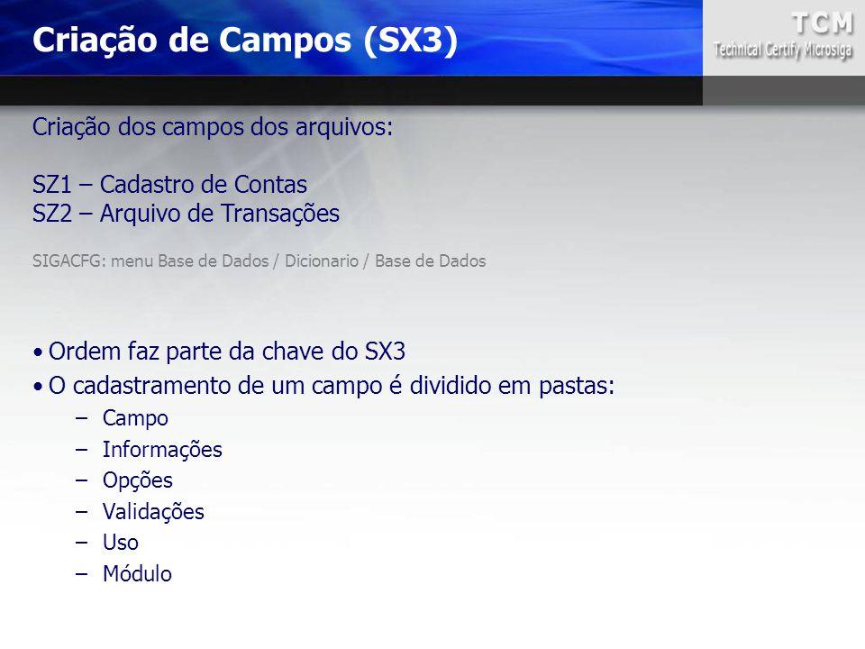 Criação de Campos (SX3) SIGACFG: menu Base de Dados / Dicionario / Base de Dados Criação dos campos dos arquivos: SZ1 – Cadastro de Contas SZ2 – Arqui