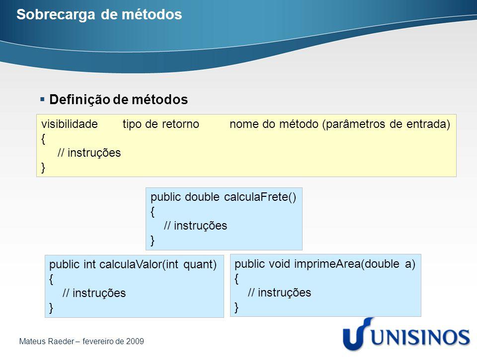 Mateus Raeder – fevereiro de 2009 Sobrecarga de métodos  Definição de métodos visibilidade tipo de retorno nome do método (parâmetros de entrada) { /