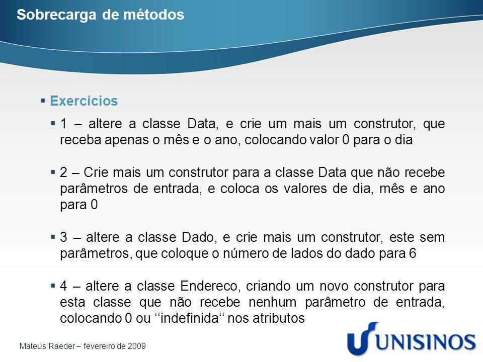 Mateus Raeder – fevereiro de 2009 Sobrecarga de métodos  Exercícios  1 – altere a classe Data, e crie um mais um construtor, que receba apenas o mês