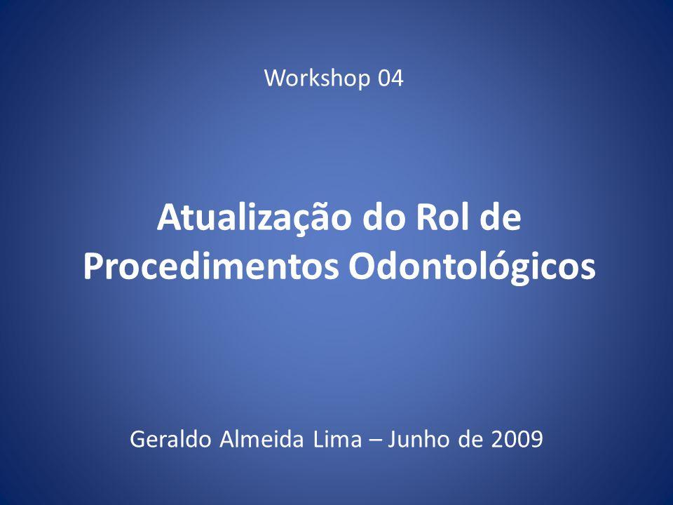 Atualização do Rol de Procedimentos Odontológicos Geraldo Almeida Lima – Junho de 2009 Workshop 04