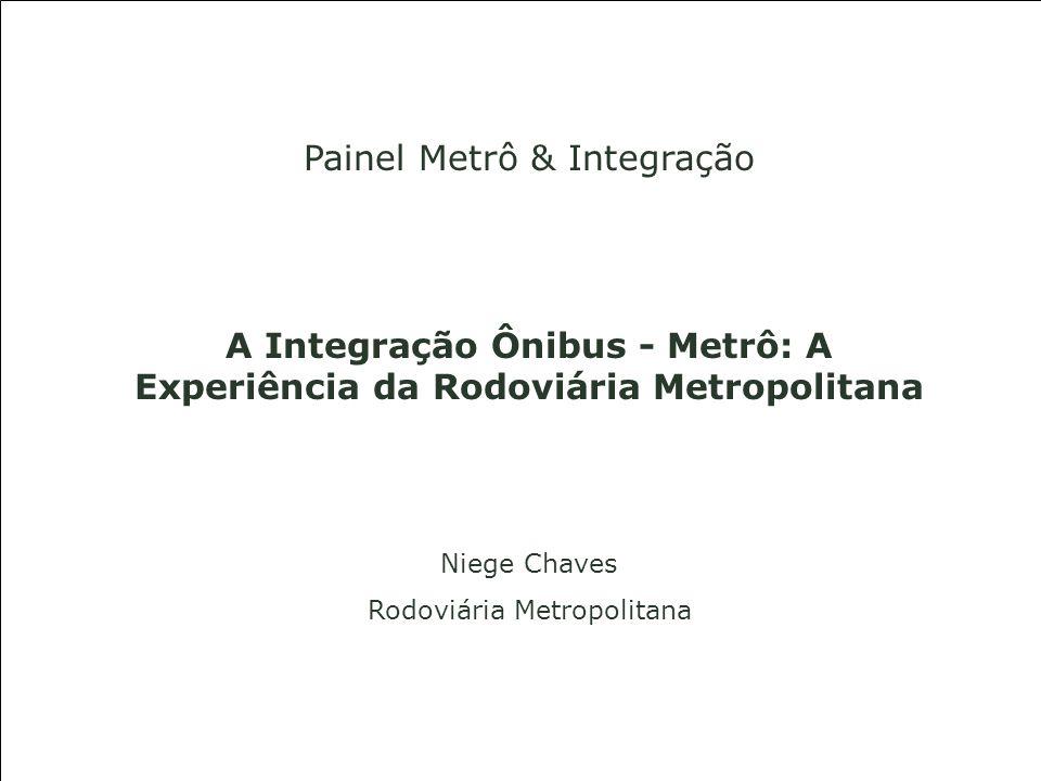 Painel Metrô & Integração A Integração Ônibus - Metrô: A Experiência da Rodoviária Metropolitana Niege Chaves Rodoviária Metropolitana