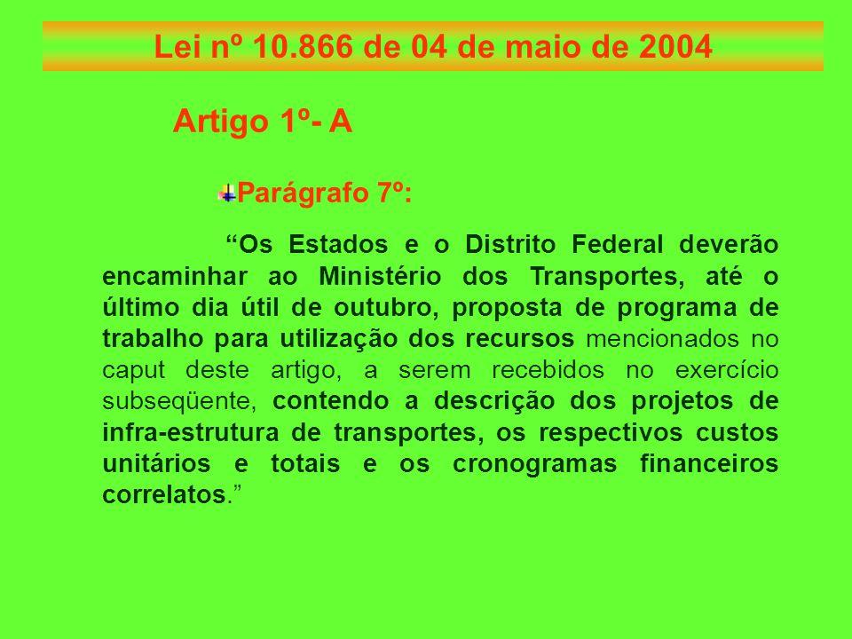 Artigo 1º- A Parágrafo 7º: Os Estados e o Distrito Federal deverão encaminhar ao Ministério dos Transportes, até o último dia útil de outubro, proposta de programa de trabalho para utilização dos recursos mencionados no caput deste artigo, a serem recebidos no exercício subseqüente, contendo a descrição dos projetos de infra-estrutura de transportes, os respectivos custos unitários e totais e os cronogramas financeiros correlatos. Lei nº 10.866 de 04 de maio de 2004