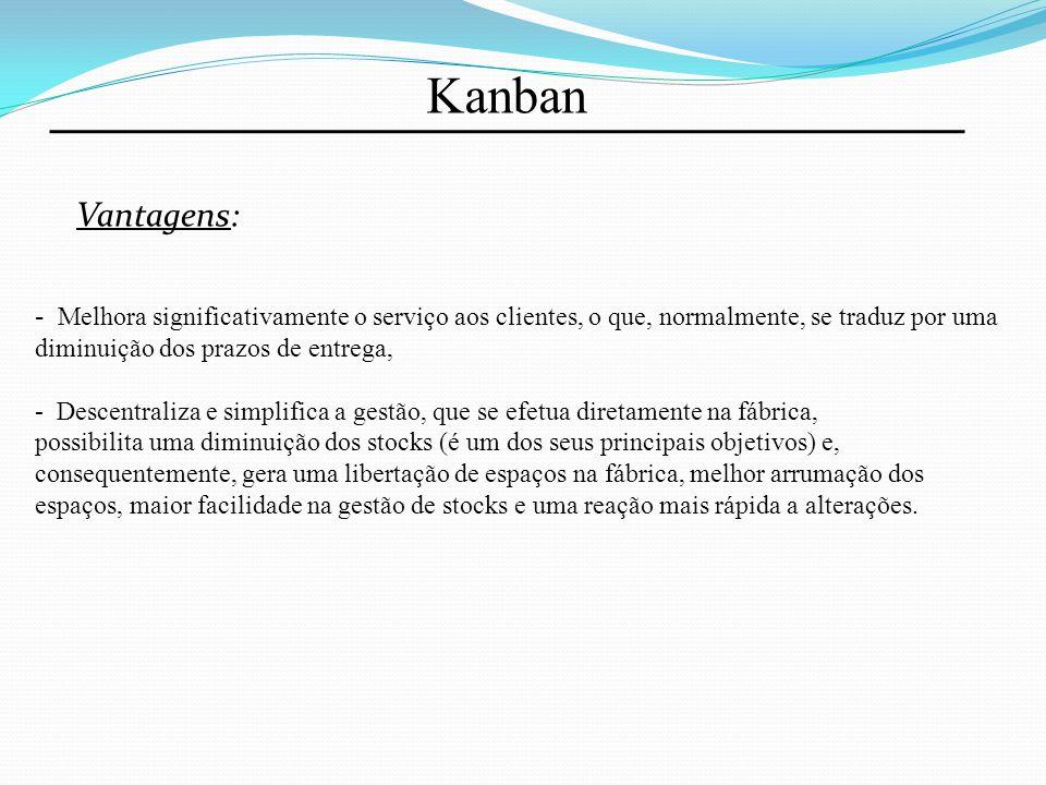 Kanban Vantagens: - Melhora significativamente o serviço aos clientes, o que, normalmente, se traduz por uma diminuição dos prazos de entrega, - Desce