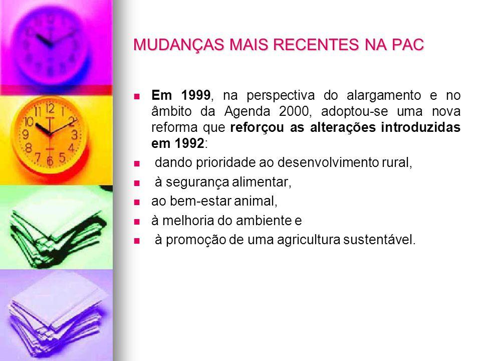 MUDANÇAS MAIS RECENTES NA PAC Em 1999, na perspectiva do alargamento e no âmbito da Agenda 2000, adoptou-se uma nova reforma que reforçou as alteraçõe