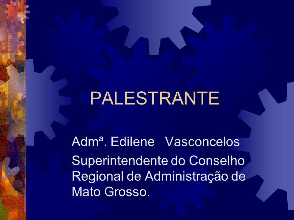 PALESTRANTE Admª. Edilene Vasconcelos Superintendente do Conselho Regional de Administração de Mato Grosso.