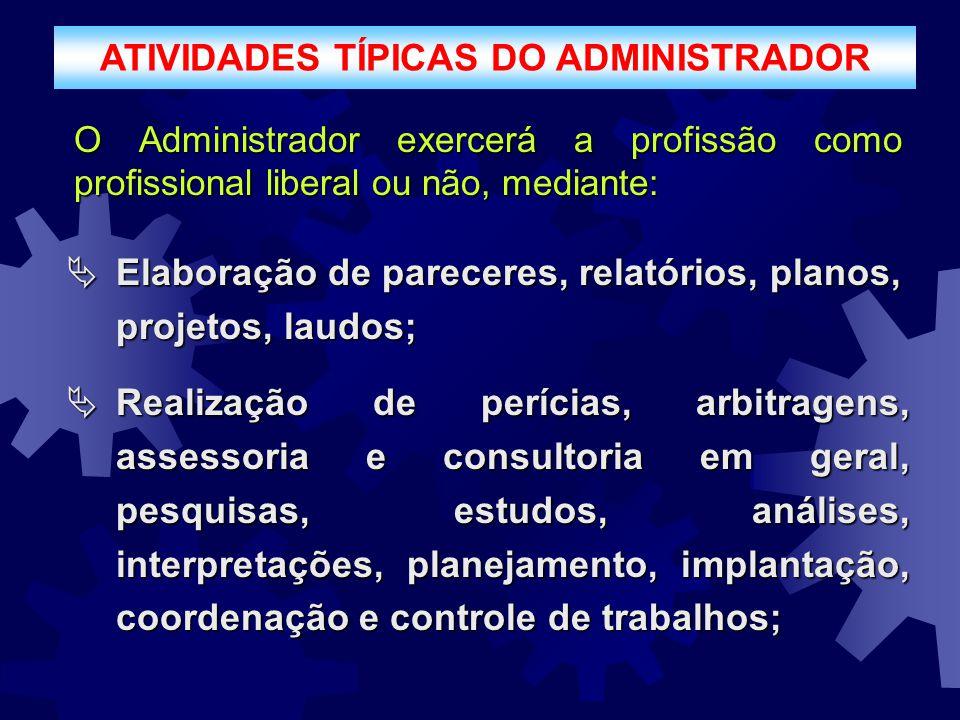 ATIVIDADES TÍPICAS DO ADMINISTRADOR O Administrador exercerá a profissão como profissional liberal ou não, mediante:  Elaboração de pareceres, relató