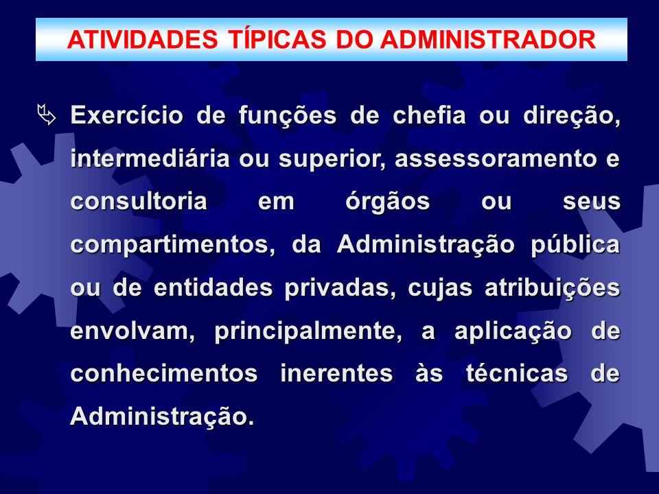 ATIVIDADES TÍPICAS DO ADMINISTRADOR  Exercício de funções de chefia ou direção, intermediária ou superior, assessoramento e consultoria em órgãos ou