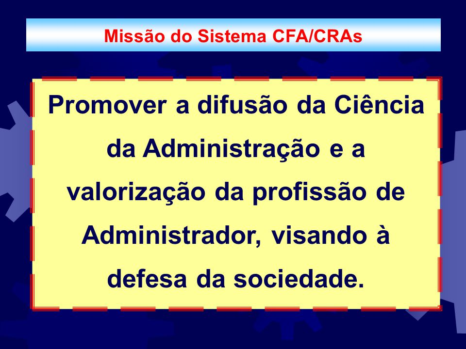 Missão do Sistema CFA/CRAs Promover a difusão da Ciência da Administração e a valorização da profissão de Administrador, visando à defesa da sociedade