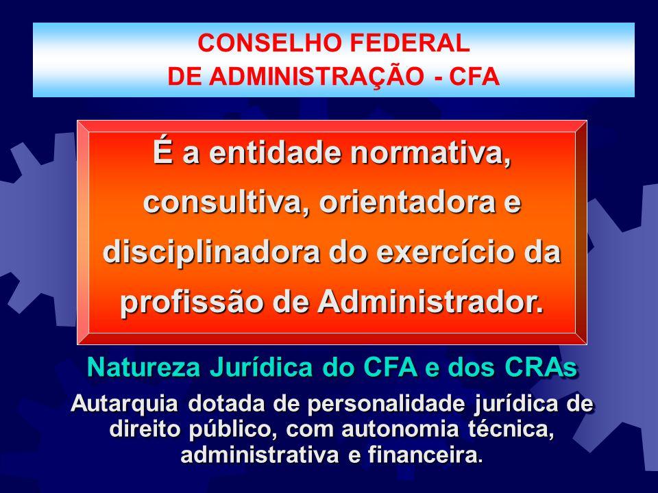 CONSELHO FEDERAL DE ADMINISTRAÇÃO - CFA É a entidade normativa, consultiva, orientadora e disciplinadora do exercício da profissão de Administrador. N