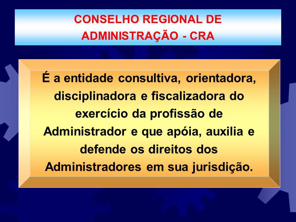 CONSELHO REGIONAL DE ADMINISTRAÇÃO - CRA É a entidade consultiva, orientadora, disciplinadora e fiscalizadora do exercício da profissão de Administrad