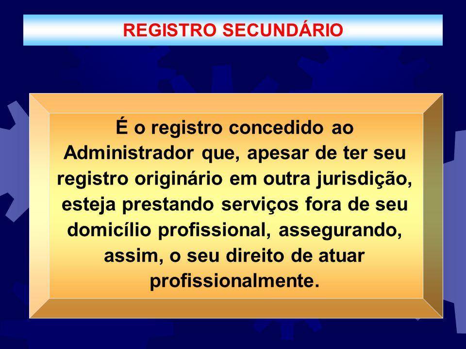 REGISTRO SECUNDÁRIO É o registro concedido ao Administrador que, apesar de ter seu registro originário em outra jurisdição, esteja prestando serviços