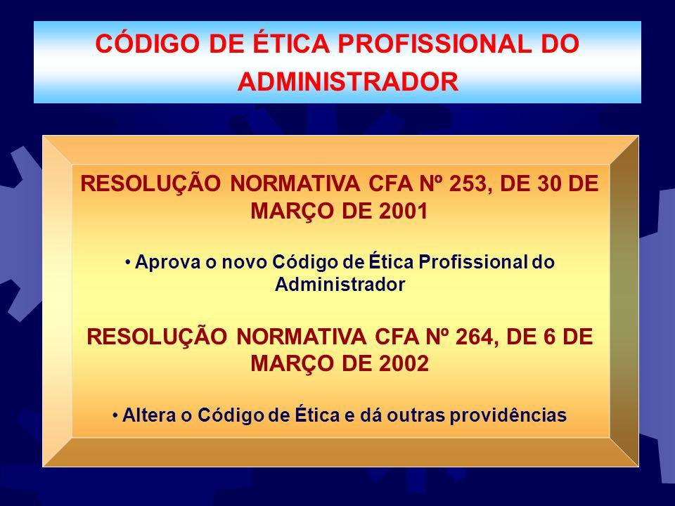 CÓDIGO DE ÉTICA PROFISSIONAL DO ADMINISTRADOR RESOLUÇÃO NORMATIVA CFA Nº 253, DE 30 DE MARÇO DE 2001 Aprova o novo Código de Ética Profissional do Adm