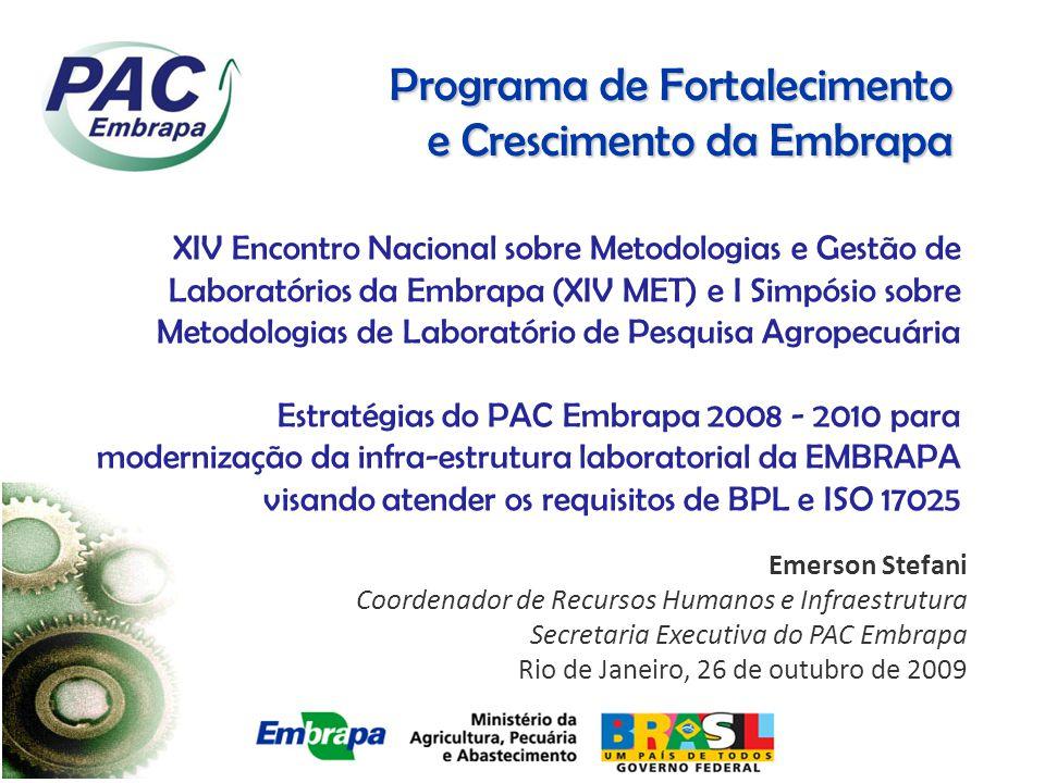 Programa de Fortalecimento e Crescimento da Embrapa Emerson Stefani Coordenador de Recursos Humanos e Infraestrutura Secretaria Executiva do PAC Embrapa Rio de Janeiro, 26 de outubro de 2009 XIV Encontro Nacional sobre Metodologias e Gestão de Laboratórios da Embrapa (XIV MET) e I Simpósio sobre Metodologias de Laboratório de Pesquisa Agropecuária Estratégias do PAC Embrapa 2008 - 2010 para modernização da infra-estrutura laboratorial da EMBRAPA visando atender os requisitos de BPL e ISO 17025