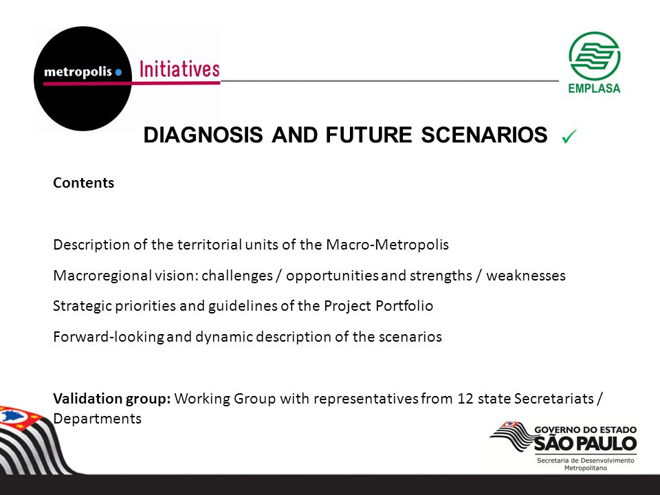 DIAGNOSIS AND FUTURE SCENARIOS Contents Description of the territorial units of the Macro-Metropolis Macroregional vision: challenges / opportunities and strengths / weaknesses Strategic priorities and guidelines of the Project Portfolio Forward-looking and dynamic description of the scenarios Validation group: Working Group with representatives from 12 state Secretariats / Departments