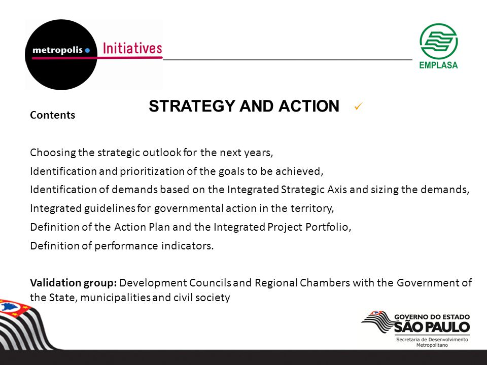 STRATEGY AND ACTION Contents Choosing the strategic outlook for the next years, Identification and prioritization of the goals to be achieved, Identification of demands based on the Integrated Strategic Axis and sizing the demands, Integrated guidelines for governmental action in the territory, Definition of the Action Plan and the Integrated Project Portfolio, Definition of performance indicators.