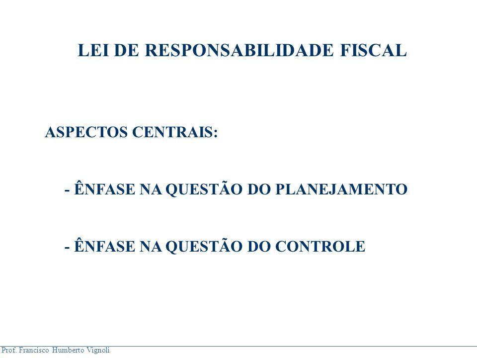 Prof. Francisco Humberto Vignoli LEI DE RESPONSABILIDADE FISCAL ASPECTOS CENTRAIS: - ÊNFASE NA QUESTÃO DO PLANEJAMENTO - ÊNFASE NA QUESTÃO DO CONTROLE