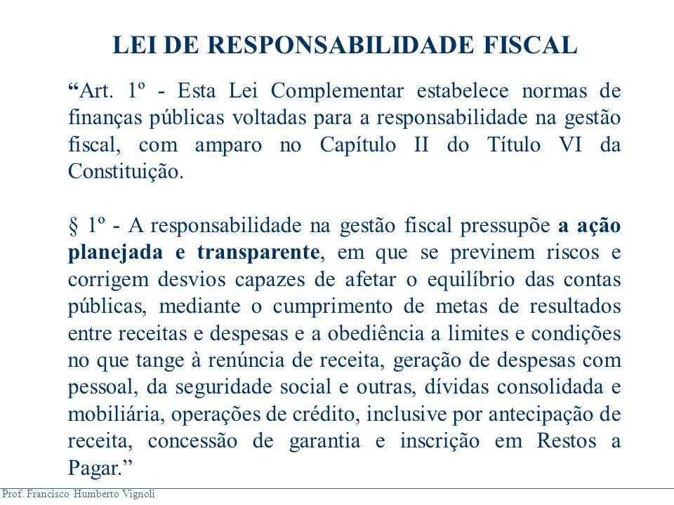 """Prof. Francisco Humberto Vignoli LEI DE RESPONSABILIDADE FISCAL """"Art. 1º - Esta Lei Complementar estabelece normas de finanças públicas voltadas para"""