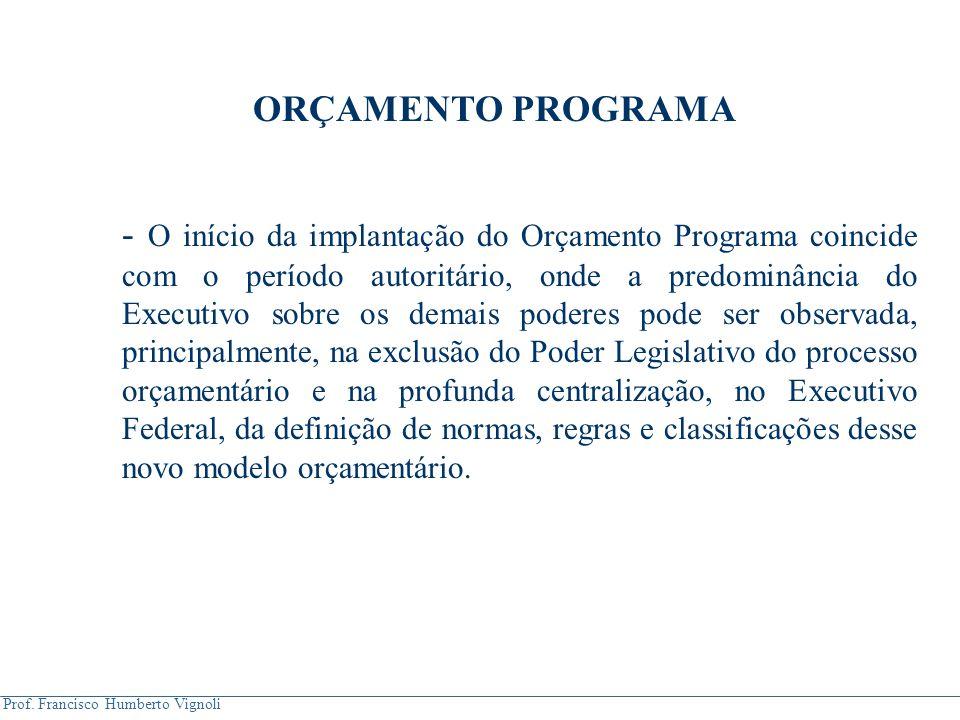 Prof. Francisco Humberto Vignoli ORÇAMENTO PROGRAMA - O início da implantação do Orçamento Programa coincide com o período autoritário, onde a predomi