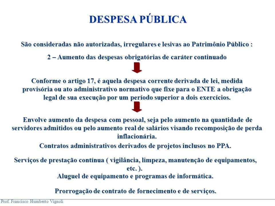 Prof. Francisco Humberto Vignoli São consideradas não autorizadas, irregulares e lesivas ao Patrimônio Público : 2 – Aumento das despesas obrigatórias
