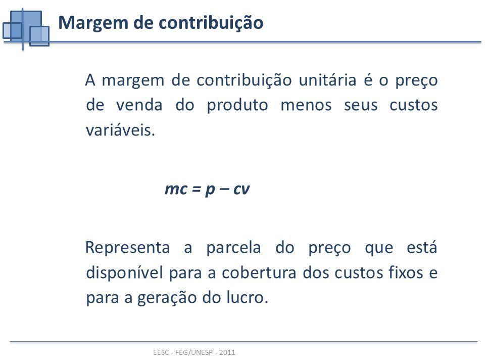 EESC - FEG/UNESP - 2011 A margem de contribuição unitária é o preço de venda do produto menos seus custos variáveis.