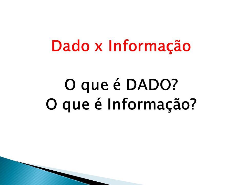 Dado x Informação O que é DADO? O que é Informação?