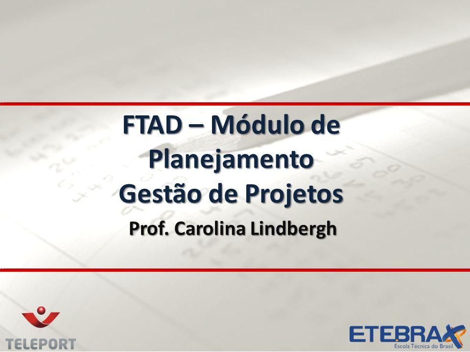 FTAD – Módulo de Planejamento Gestão de Projetos Prof. Carolina Lindbergh