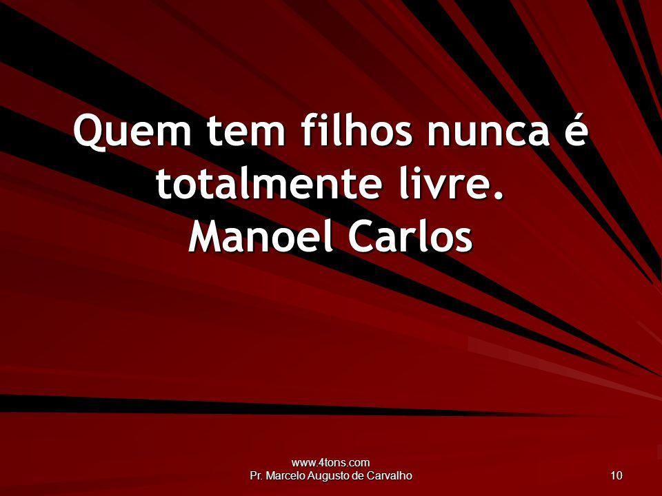 www.4tons.com Pr.Marcelo Augusto de Carvalho 10 Quem tem filhos nunca é totalmente livre.