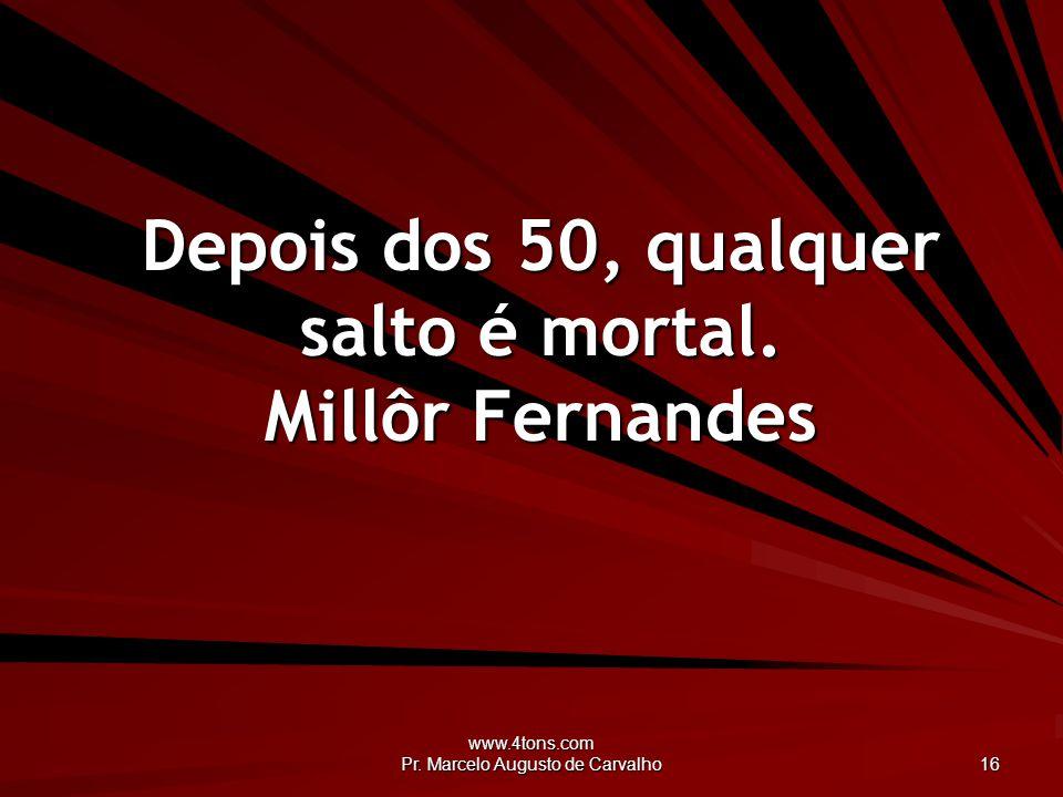 www.4tons.com Pr.Marcelo Augusto de Carvalho 16 Depois dos 50, qualquer salto é mortal.