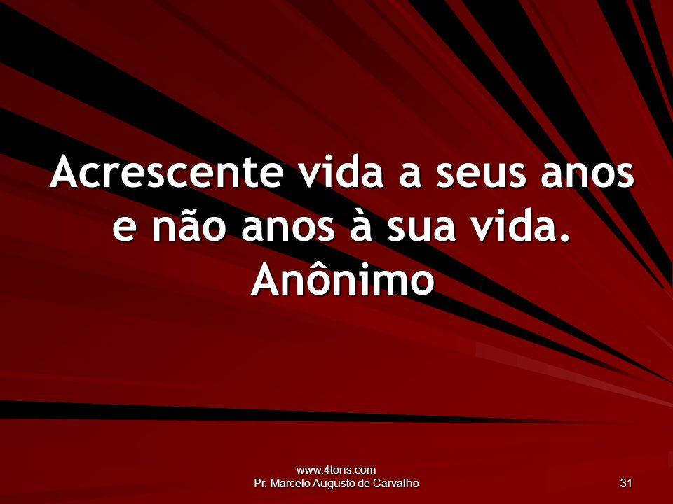 www.4tons.com Pr.Marcelo Augusto de Carvalho 31 Acrescente vida a seus anos e não anos à sua vida.