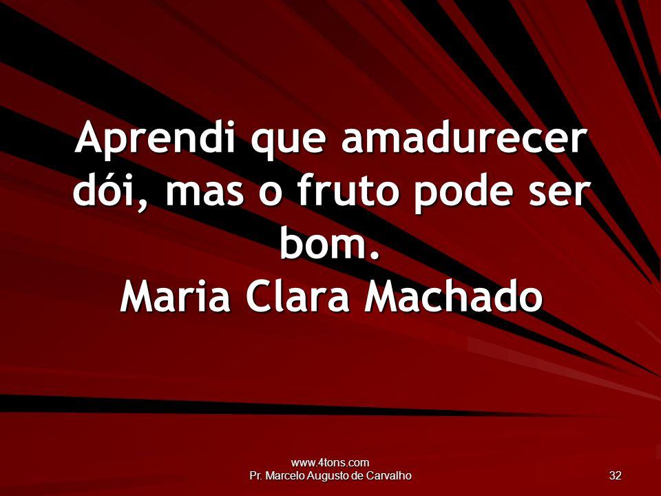 www.4tons.com Pr.Marcelo Augusto de Carvalho 33 É triste envelhecer, mas é bom amadurecer.