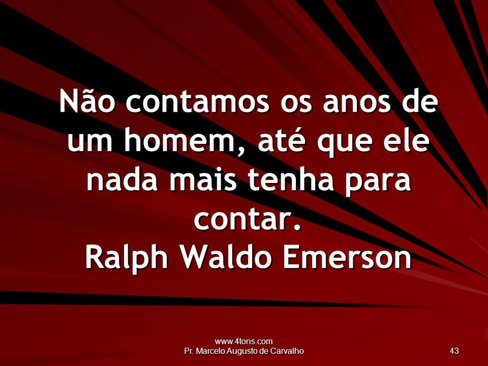 www.4tons.com Pr.Marcelo Augusto de Carvalho 44 Perder o entusiasmo é criar rugas na alma.