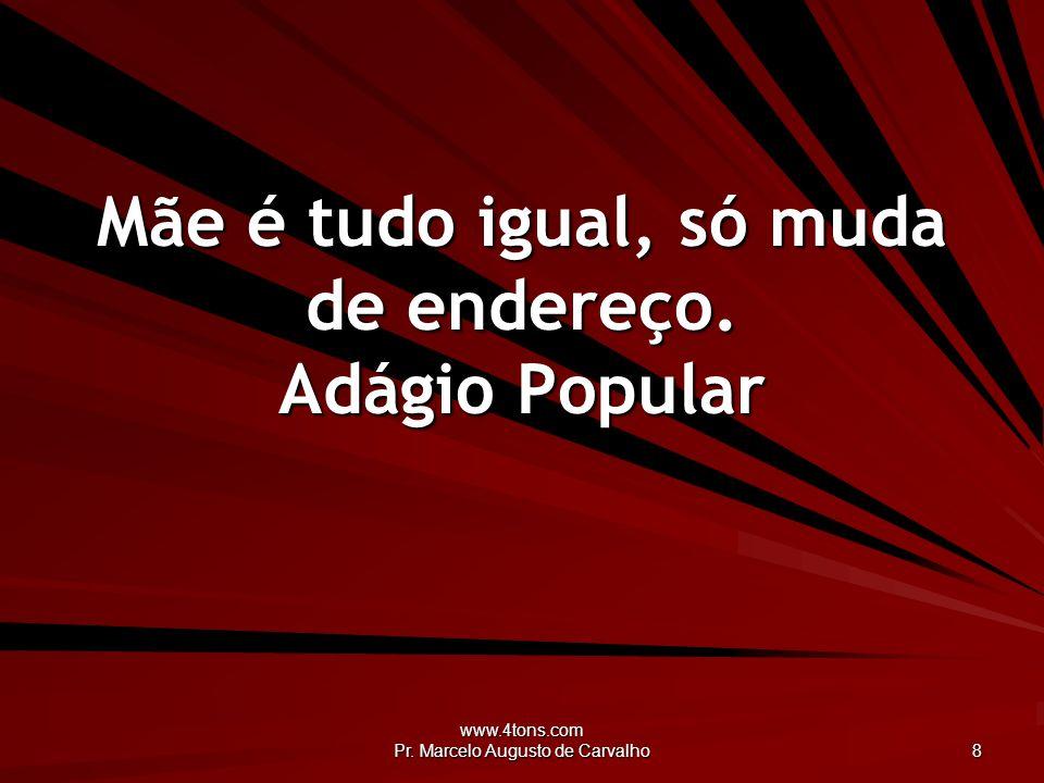 www.4tons.com Pr.Marcelo Augusto de Carvalho 8 Mãe é tudo igual, só muda de endereço.